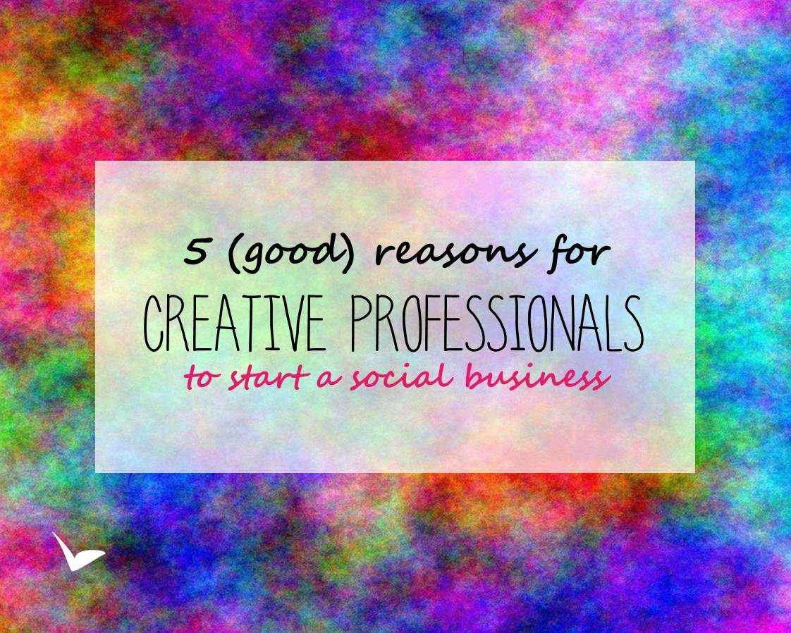 5 (good) reasons for creative professionals to start a social business