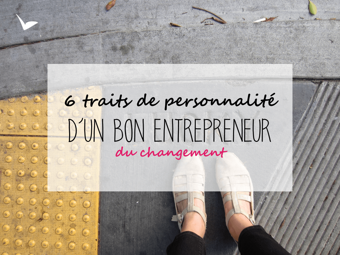 6 traits de personnalité d'un bon entrepreneur du changement