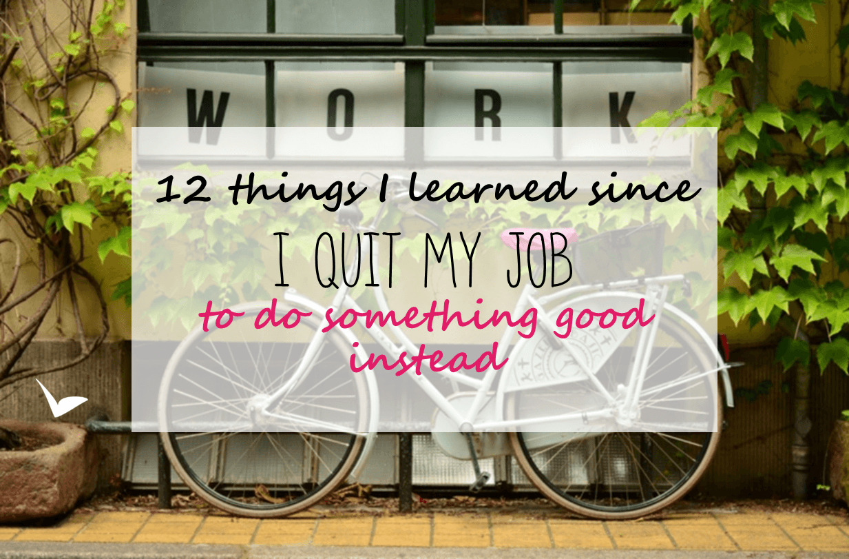 12 things I learned since I quit my job to do something good instead