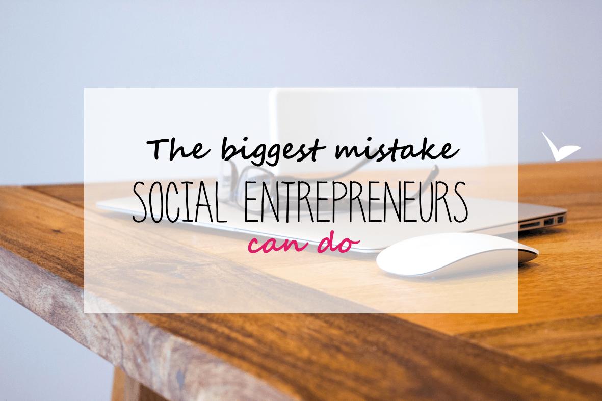 The biggest mistake social entrepreneurs can do