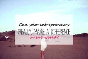 Can solo-entrepreneurs make a difference in the world