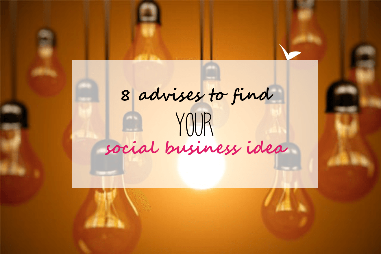 8 advices to find YOUR social business idea